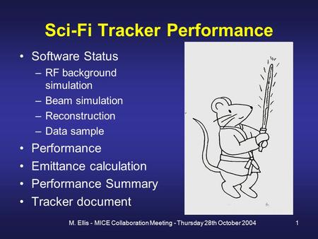 M. Ellis - MICE Collaboration Meeting - Thursday 28th October 20041 Sci-Fi Tracker Performance Software Status –RF background simulation –Beam simulation.