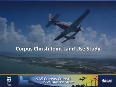 Corpus Christi Joint Land Use Study. Issue  Encouraging Land Use Compatibility for public safety surrounding: NAS CC, Waldron Field, Cabaniss Field,