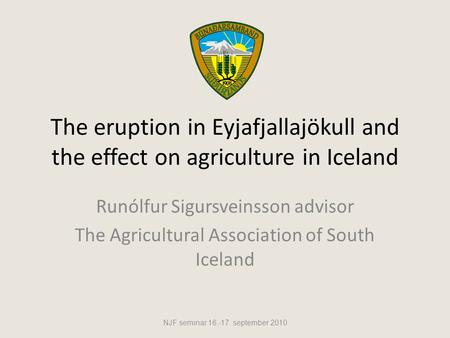 The eruption in Eyjafjallajökull and the effect on agriculture in Iceland Runólfur Sigursveinsson advisor The Agricultural Association of South Iceland.