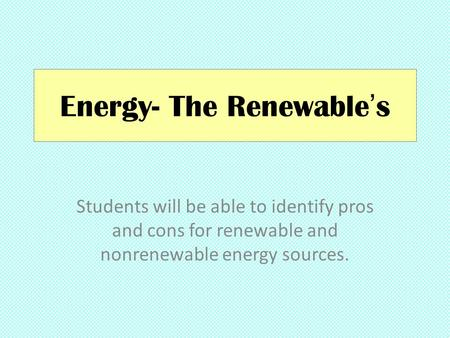 Energy- The Renewable's Students will be able to identify pros and cons for renewable and nonrenewable energy sources.