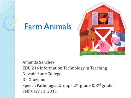 Farm Animals Amanda Sanchez EDU 214 Information Technology in Teaching Nevada State College Dr. Graziano Speech Pathologist Group- 2 nd grade & 3 rd grade.