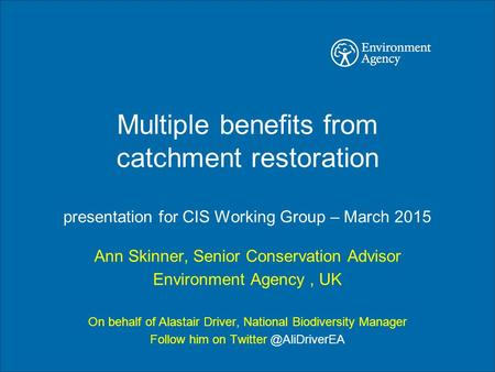 Multiple benefits from catchment restoration presentation for CIS Working Group – March 2015 Ann Skinner, Senior Conservation Advisor Environment Agency,