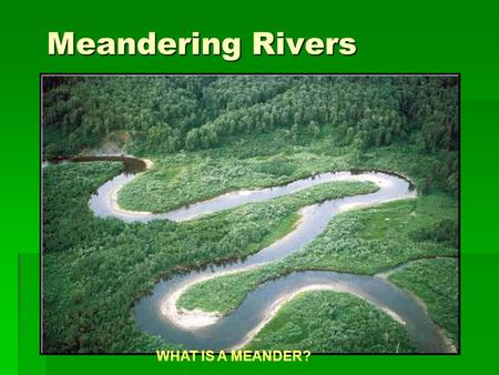 Meandering Rivers WHAT IS A MEANDER?. Formation of Meanders.
