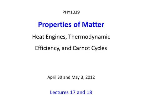 PHY1039 Properties of Matter Heat Engines, Thermodynamic Efficiency, and Carnot Cycles April 30 and May 3, 2012 Lectures 17 and 18.