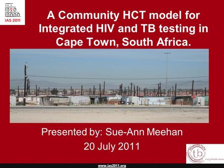 Www.ias2011.org A Community HCT model for Integrated HIV and TB testing in Cape Town, South Africa. Presented by: Sue-Ann Meehan 20 July 2011.