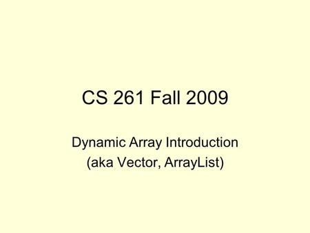 CS 261 Fall 2009 Dynamic Array Introduction (aka Vector, ArrayList)