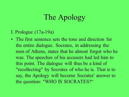 The Apology I. Prologue (17a-19a) The first sentence sets the tone and direction for the entire dialogue. Socrates, in addressing the men of Athens, states.