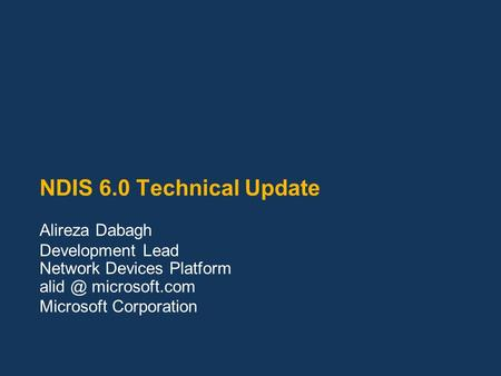 NDIS 6.0 Technical Update Alireza Dabagh Development Lead Network Devices Platform microsoft.com Microsoft Corporation.
