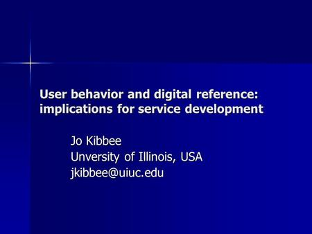 User behavior and digital reference: implications for service development Jo Kibbee Unversity of Illinois, USA