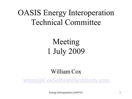 Energy Interoperation 200907011 OASIS Energy Interoperation Technical Committee Meeting 1 July 2009 William Cox