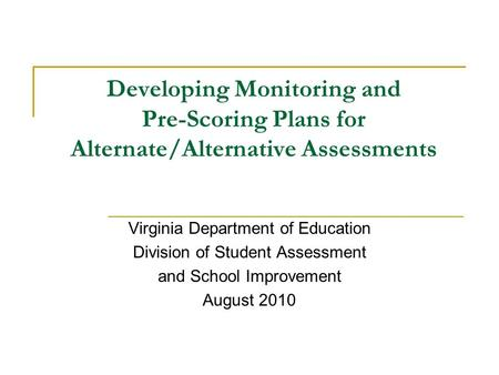 Developing Monitoring and Pre-Scoring Plans for Alternate/Alternative Assessments Virginia Department of Education Division of Student Assessment and School.