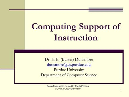 1 Computing Support of Instruction Dr. H.E. (Buster) Dunsmore Purdue University Department of Computer Science PowerPoint slides.