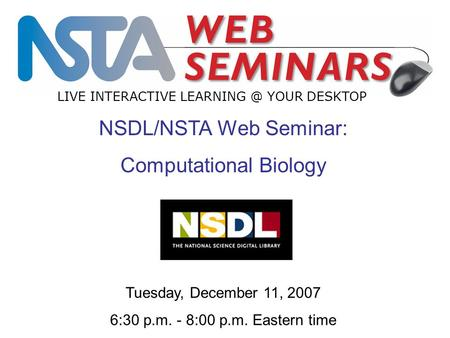 LIVE INTERACTIVE YOUR DESKTOP NSDL/NSTA Web Seminar: Computational Biology Tuesday, December 11, 2007 6:30 p.m. - 8:00 p.m. Eastern time.