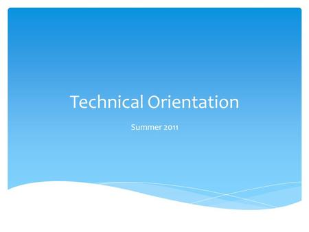 Technical Orientation Summer 2011. Technical Orientation  Session starts at 11:00 am  We'll be online shortly  Speaker test starts about 10:45  To.