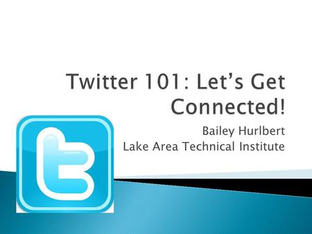 "Bailey Hurlbert Lake Area Technical Institute.  Consists of 140-character ""tweets""  Your username is called a ""handle""  A ""hashtag"" is utilized to."