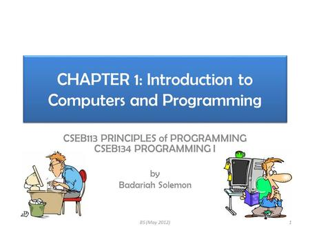CHAPTER 1: Introduction to Computers and Programming CSEB113 PRINCIPLES of PROGRAMMING CSEB134 PROGRAMMING I by Badariah Solemon 1BS (May 2012)