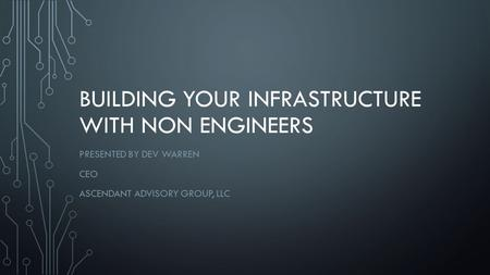 BUILDING YOUR INFRASTRUCTURE WITH NON ENGINEERS PRESENTED BY DEV WARREN CEO ASCENDANT ADVISORY GROUP, LLC.