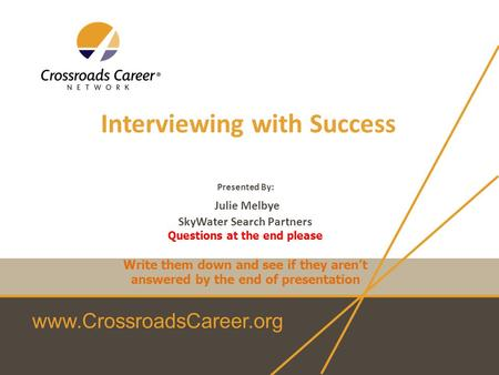 Www.CrossroadsCareer.org Interviewing with Success Presented By: Julie Melbye SkyWater Search Partners Questions at the end please Write them down and.