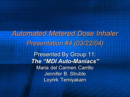 "Automated Metered Dose Inhaler Presentation #4 (03/22/04) Presented By Group 11: The ""MDI Auto-Maniacs"" Maria del Carmen Carrillo Jennifer B. Struble Loyrirk."
