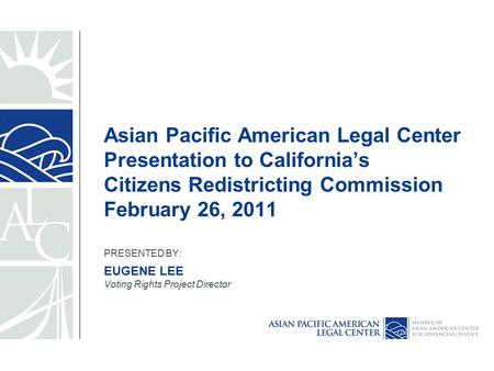 Asian Pacific American Legal Center Presentation to California's Citizens Redistricting Commission February 26, 2011 PRESENTED BY: EUGENE LEE Voting Rights.