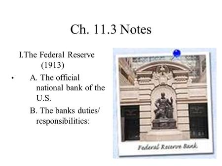 Ch. 11.3 Notes I.The Federal Reserve (1913) A. The official national bank of the U.S. B. The banks duties/ responsibilities: