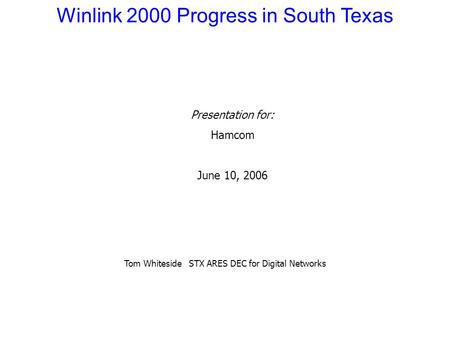 Winlink 2000 Progress in South Texas Presentation for: Hamcom June 10, 2006 Tom Whiteside STX ARES DEC for Digital Networks.