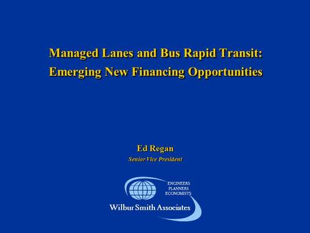 Managed Lanes and Bus Rapid Transit: Emerging New Financing Opportunities ENGINEERS PLANNERS ECONOMISTS Wilbur Smith Associates Ed Regan Senior Vice President.