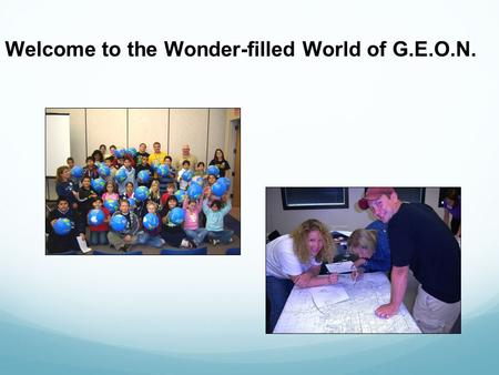 Welcome to the Wonder-filled World of G.E.O.N.. Origin/Affiliation:  G.E.O.N. = Geographic Educators' of Nebraska  Created in 1990 as part of the National.