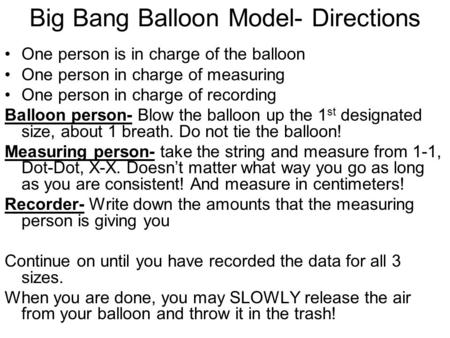 Big Bang Balloon Model- Directions One person is in charge of the balloon One person in charge of measuring One person in charge of recording Balloon person-