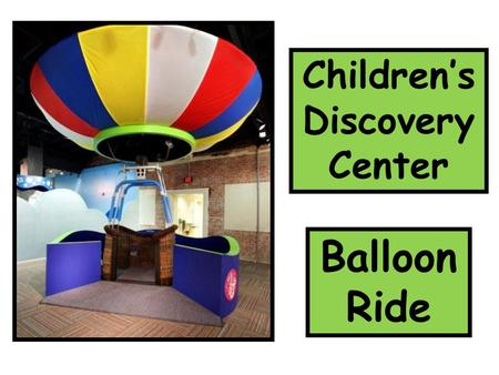 Children's Discovery Center Balloon Ride. At the Children's Discovery Center, I can act like I am riding in a balloon. The balloon will rock back and.