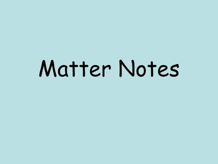Matter Notes. Matter Anything that has mass and takes up space. Five States of Matter –Solid, Liquid, Gas, Plasma, –Bose Einstein Condensate –http://www.chem.purdue.edu/gchelp/atoms/st.