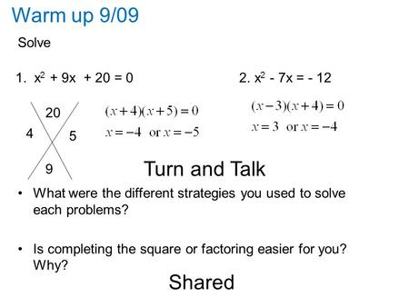 Warm up 9/09 Solve 1. x 2 + 9x + 20 = 0 2. x 2 - 7x = - 12 Turn and Talk What were the different strategies you used to solve each problems? Is completing.
