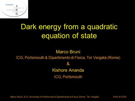 "Marco Bruni, ICG, University of Portsmouth & Dipartimento di Fisica, Roma ``Tor Vergata"" Paris 8/12/05 Dark energy from a quadratic equation of state Marco."