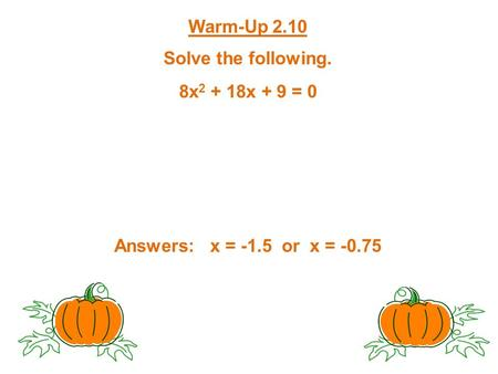 Warm-Up 2.10 Solve the following. 8x 2 + 18x + 9 = 0 Answers: x = -1.5 or x = -0.75.