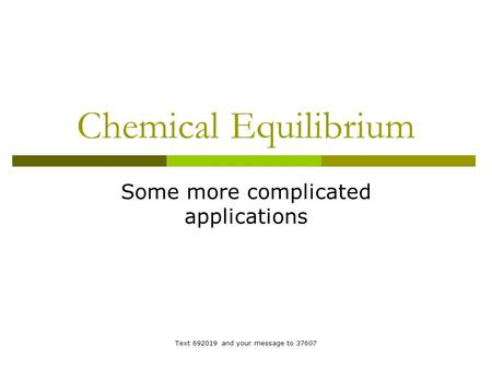 Chemical Equilibrium Some more complicated applications Text 692019 and your message to 37607.