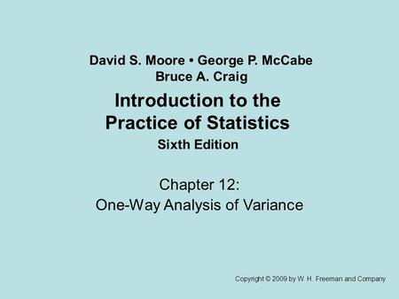 Introduction to the Practice of Statistics Sixth Edition Chapter 12: One-Way Analysis of Variance Copyright © 2009 by W. H. Freeman and Company David S.