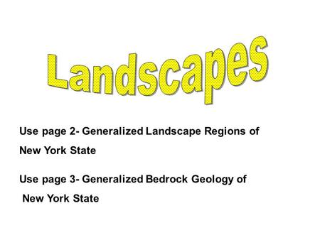 Use page 2- Generalized Landscape Regions of New York State Use page 3- Generalized Bedrock Geology of New York State.
