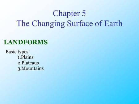 Chapter 5 The Changing Surface of Earth LANDFORMS Basic types: 1.Plains 2.Plateaus 3.Mountains.
