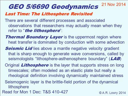 GEO 5/6690 Geodynamics 21 Nov 2014 © A.R. Lowry 2014 Read for Mon 1 Dec: T&S 410-427 Last Time: The Lithosphere Revisited There are several different processes.
