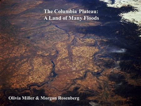 The Columbia Plateau: A Land of Many Floods Olivia Miller & Morgan Rosenberg.