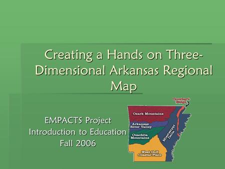 Creating a Hands on Three- Dimensional Arkansas Regional Map EMPACTS Project Introduction to Education Fall 2006.