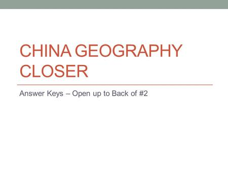 CHINA GEOGRAPHY CLOSER Answer Keys – Open up to Back of #2.