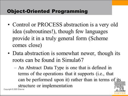 Copyright © 2005 Elsevier Object-Oriented Programming Control or PROCESS abstraction is a very old idea (subroutines!), though few languages provide it.