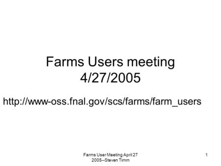 Farms User Meeting April 27 2005--Steven Timm 1 Farms Users meeting 4/27/2005