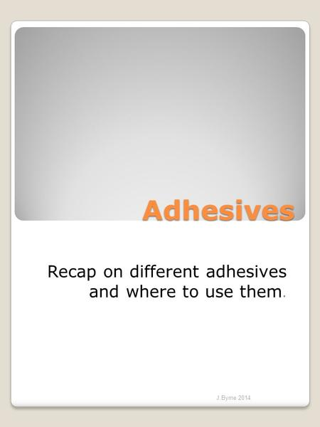 Adhesives Recap on different adhesives and where to use them. J.Byrne 2014.
