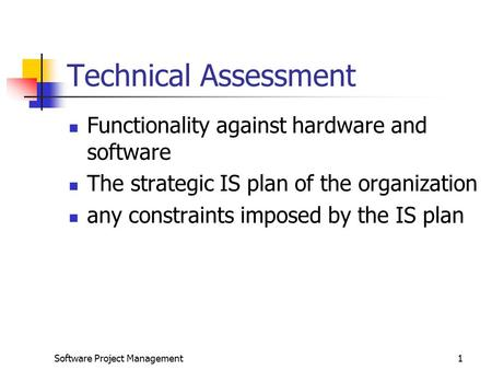 Software Project Management1 Technical Assessment Functionality against hardware and software The strategic IS plan of the organization any constraints.