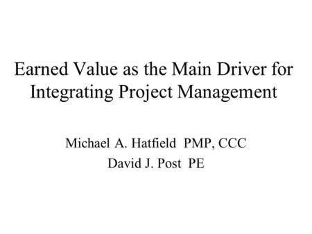 Earned Value as the Main Driver for Integrating Project Management Michael A. Hatfield PMP, CCC David J. Post PE.