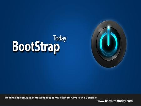 Www.bootstraptoday.com -booting Project Management Process to make it more Simple and Sensible.