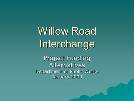 Willow Road Interchange Project Funding Alternatives Department of Public Works January 2009.