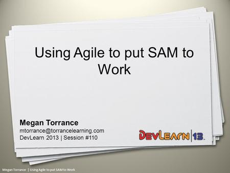 Megan Torrance | Using Agile to put SAM to Work 1 Megan Torrance DevLearn 2013 | Session #110 Using Agile to put SAM to.